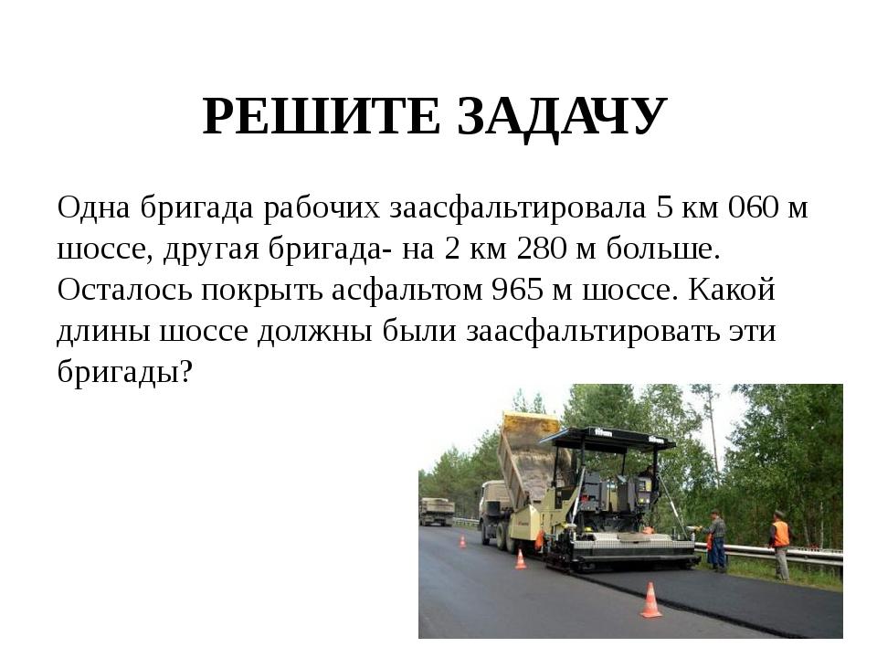 РЕШИТЕ ЗАДАЧУ Одна бригада рабочих заасфальтировала 5 км 060 м шоссе, другая...