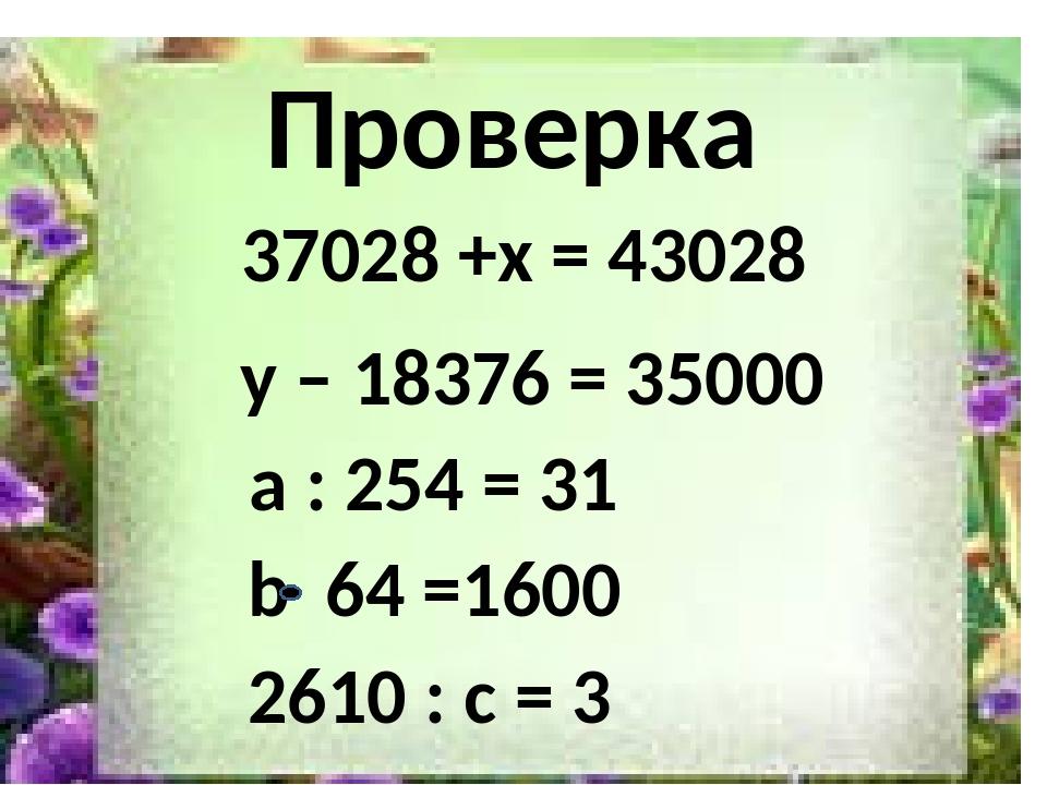 2610 Проверка 37028 +x = 43028 y – 18376 = 35000 a : 254 = 31 b 64 =1600 2610...