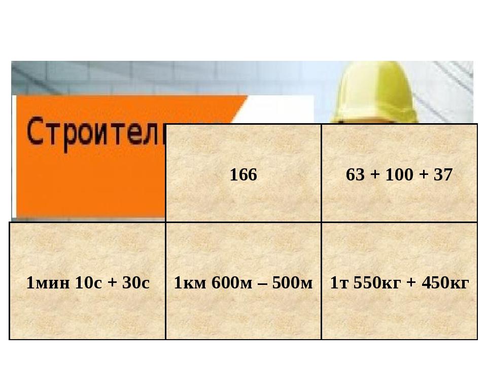 1мин 10с + 30с 1км 600м – 500м 166 63 + 100 + 37 1т 550кг + 450кг