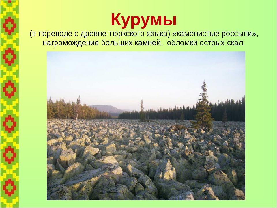 Курумы (в переводе с древне-тюркского языка) «каменистые россыпи», нагроможде...