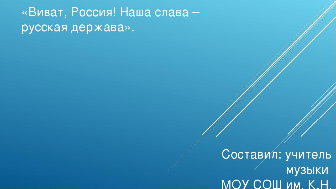«Виват, Россия! Наша слава – русская держава». Составил: учитель музыки МОУ С...