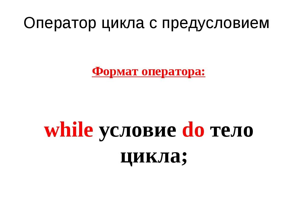 Оператор цикла с предусловием Формат оператора: while условие do тело цикла;