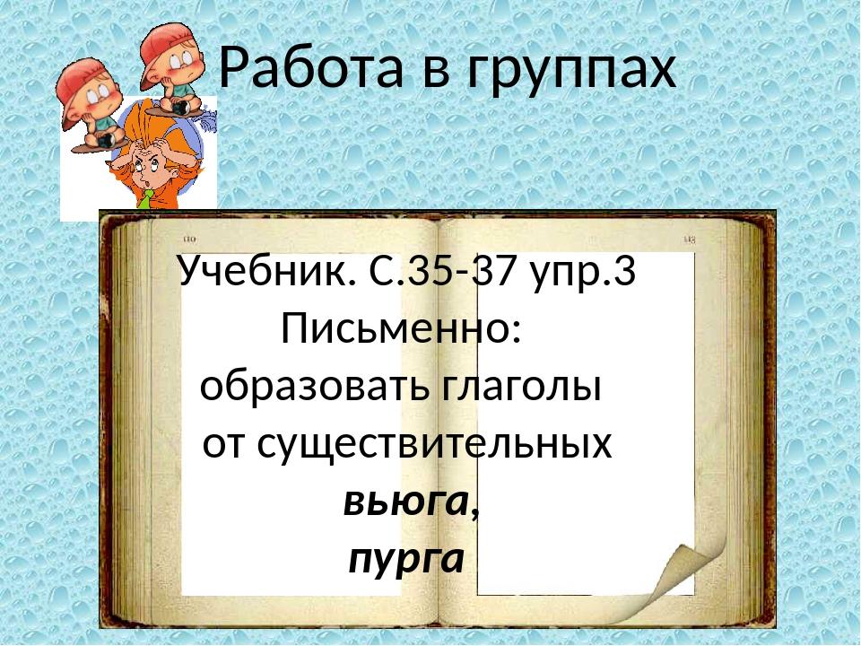 Работа в группах Учебник. С.35-37 упр.3 Письменно: образовать глаголы от суще...