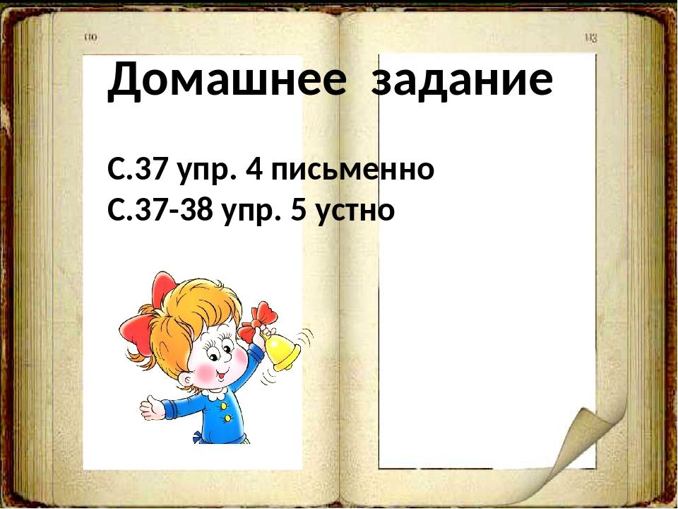 Домашнее задание С.37 упр. 4 письменно С.37-38 упр. 5 устно