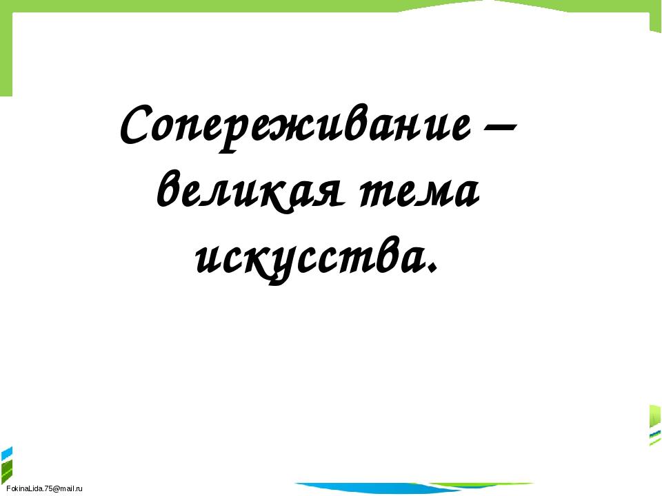 Сопереживание – великая тема искусства. FokinaLida.75@mail.ru