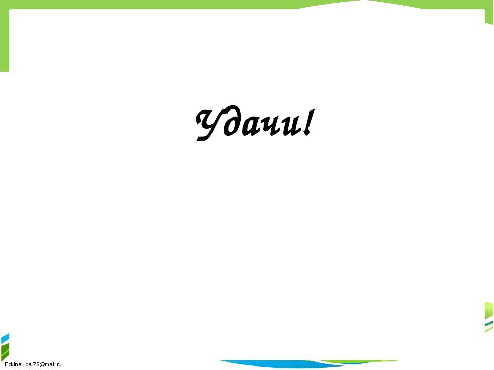 Удачи! FokinaLida.75@mail.ru