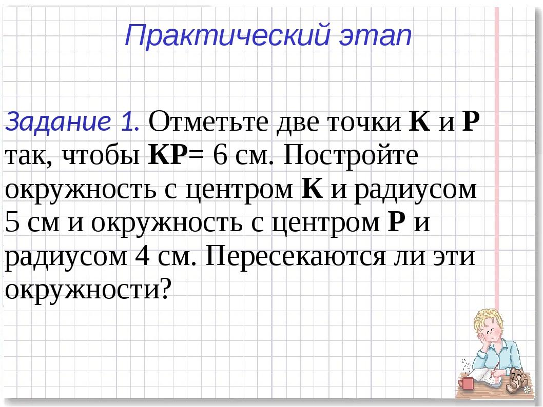 * Практический этап Задание 1. Отметьте две точки К и Р так, чтобы КР= 6 см....