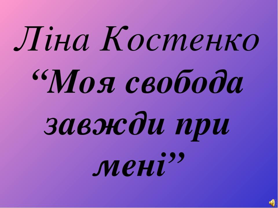 """Ліна Костенко """"Моя свобода завжди при мені"""""""