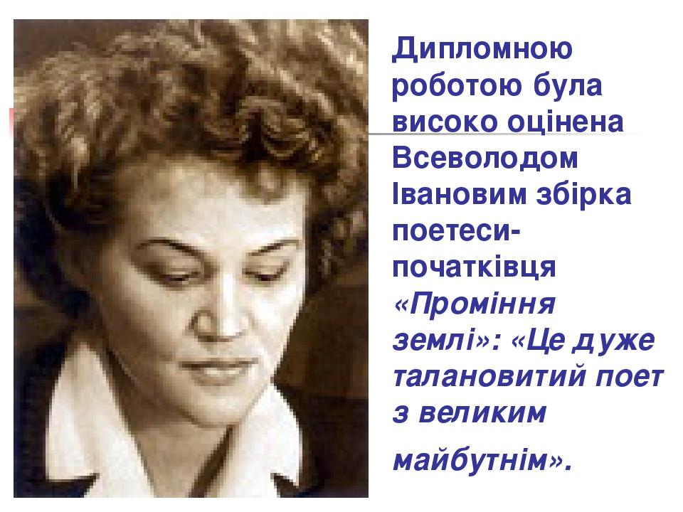 Дипломною роботою була високо оцінена Всеволодом Івановим збірка поетеси-поча...