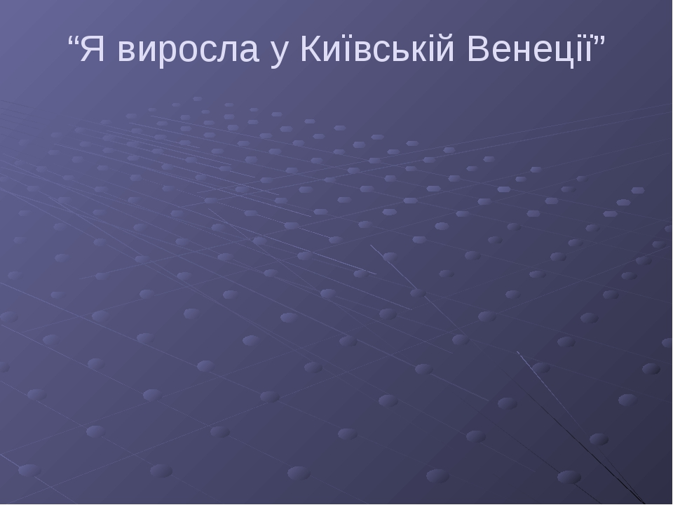 """""""Я виросла у Київській Венеції"""""""