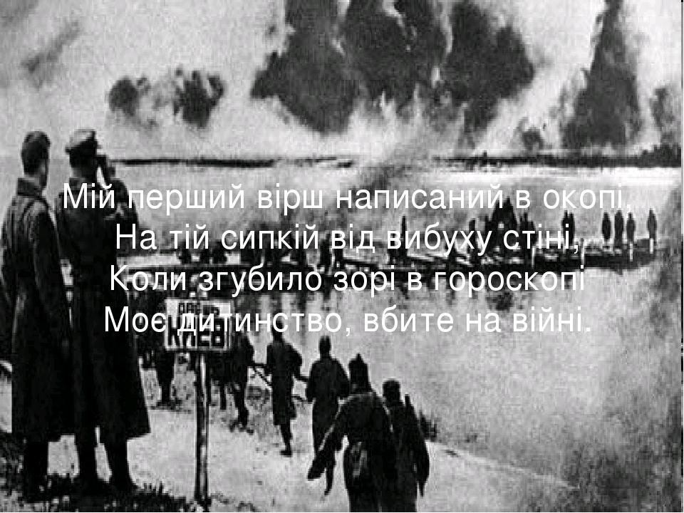 Мій перший вірш написаний в окопі, На тій сипкій від вибуху стіні, Коли згуб...