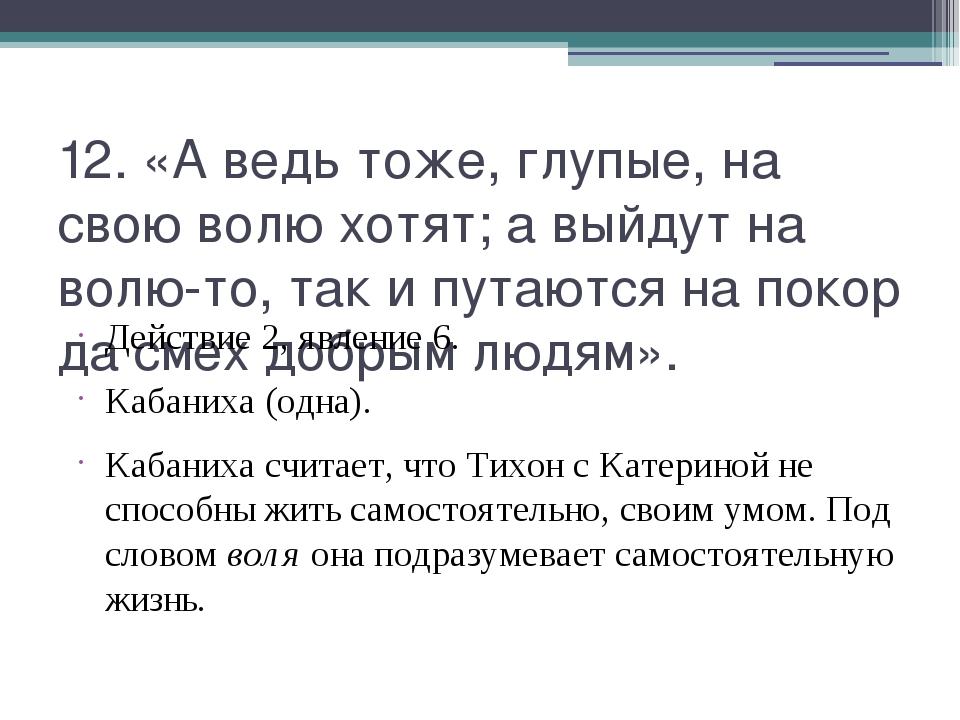 12. «А ведь тоже, глупые, на свою волю хотят; а выйдут на волю-то, так и пута...