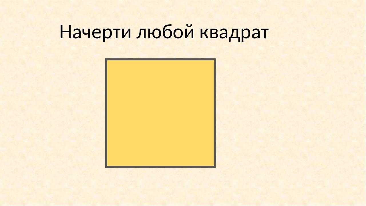 Начерти любой квадрат