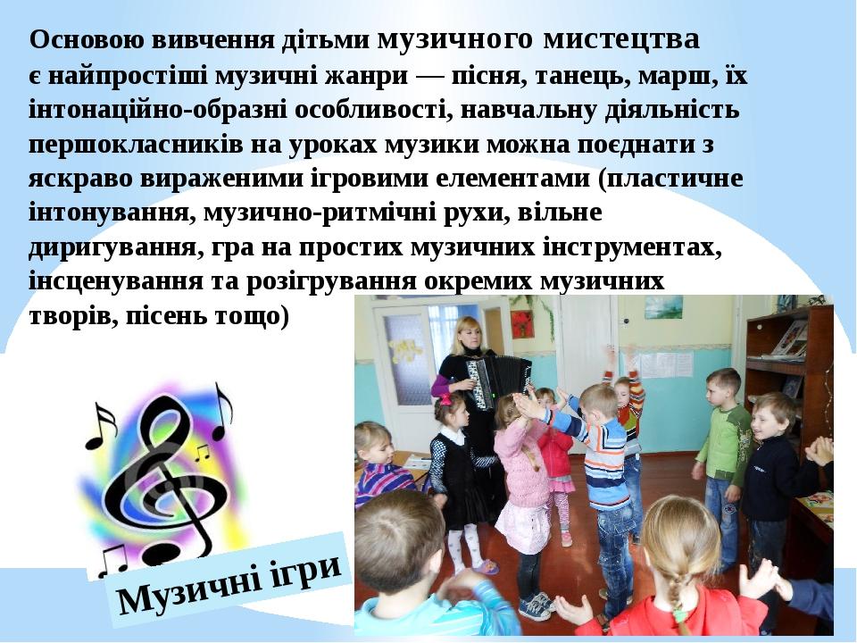 Основою вивчення дітьми музичного мистецтва єнайпростіші музичні жанри — піс...