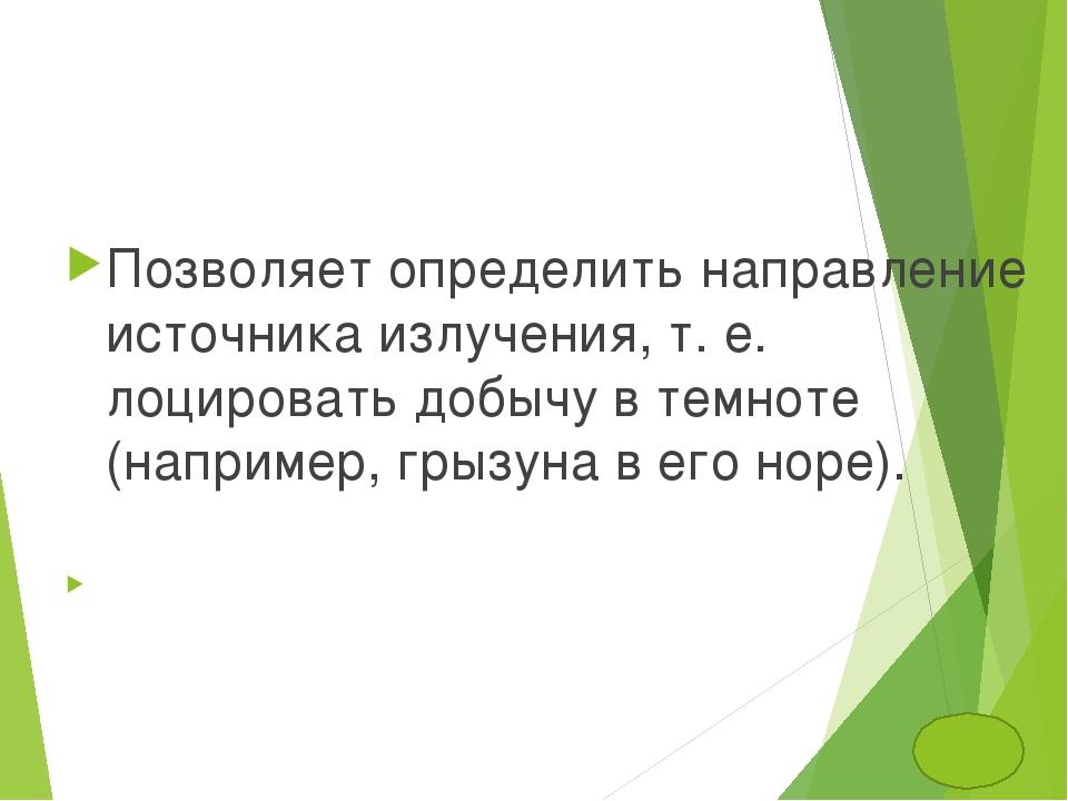 Позволяет определить направление источника излучения, т. е. лоцировать добычу...