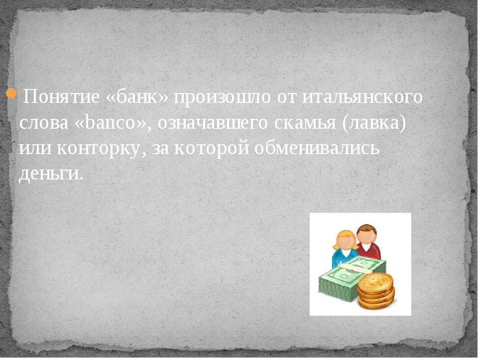 Понятие «банк» произошло от итальянского слова «banco», означавшего скамья (л...