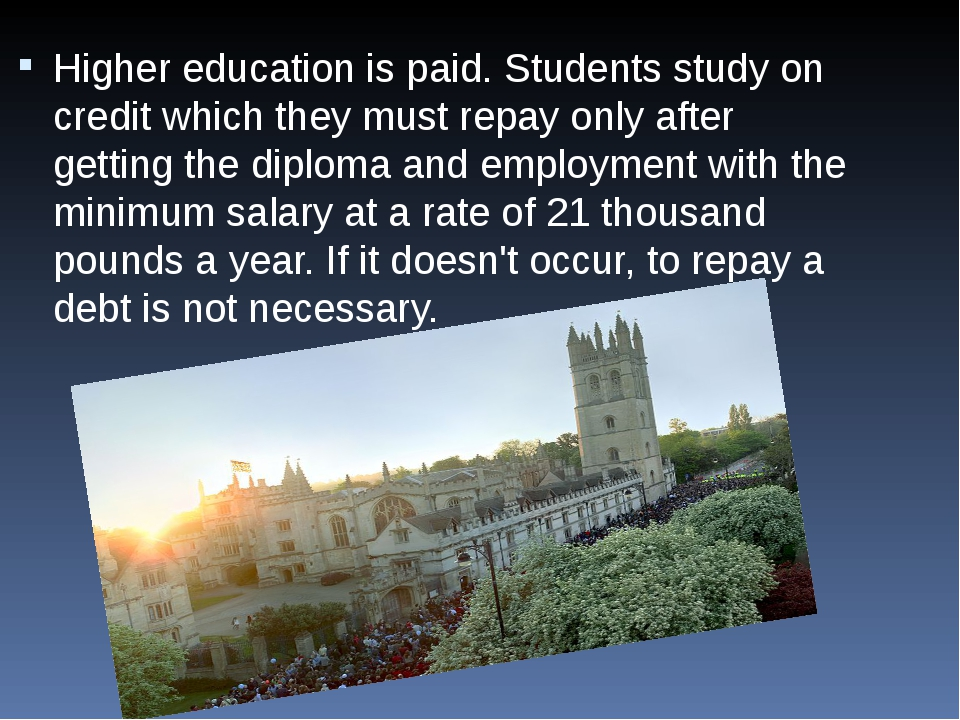 Higher education is paid. Students study on credit which they must repay only...