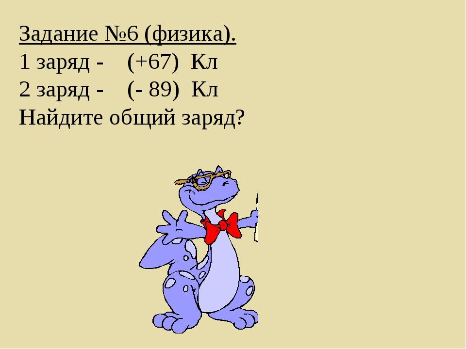 Задание №6 (физика). 1 заряд -(+67)Кл 2 заряд -(- 89)Кл Найдите о...