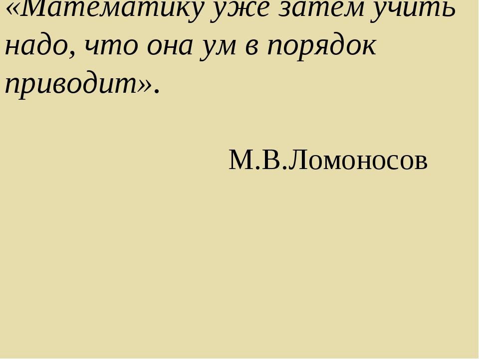 «Математику уже затем учить надо, что она ум в порядок приводит». М.В.Ломонос...