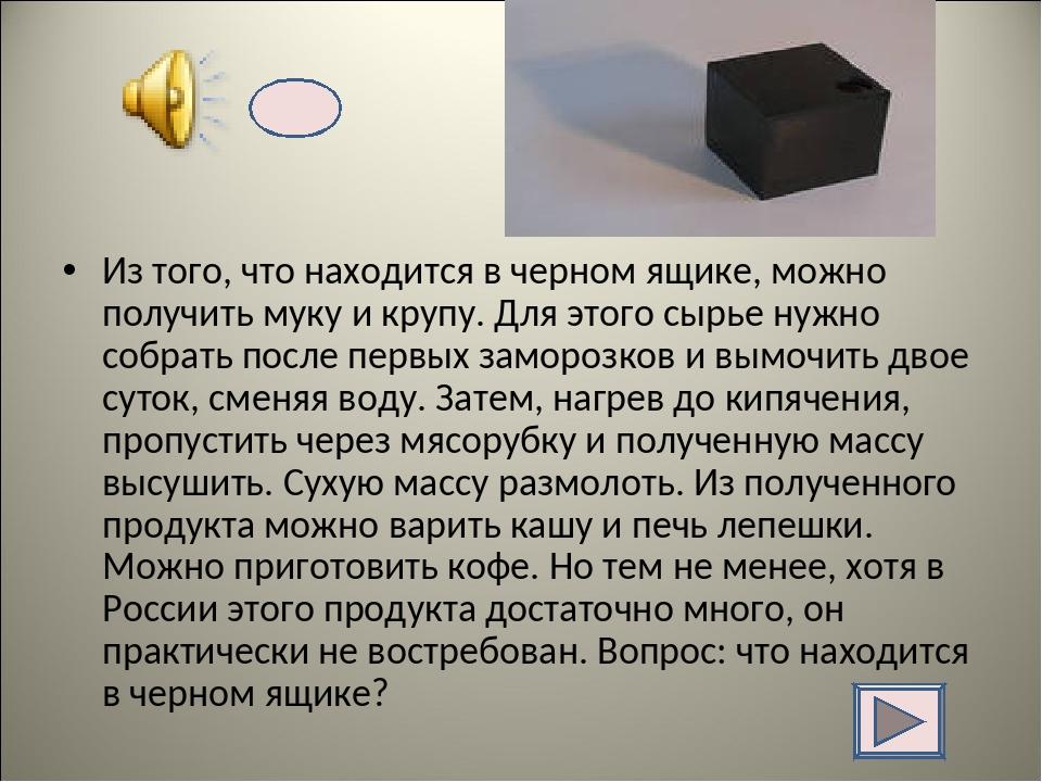 Из того, что находится в черном ящике, можно получить муку и крупу. Для этого...