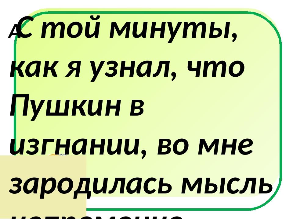 С той минуты, как я узнал, что Пушкин в изгнании, во мне зародилась мысль н...