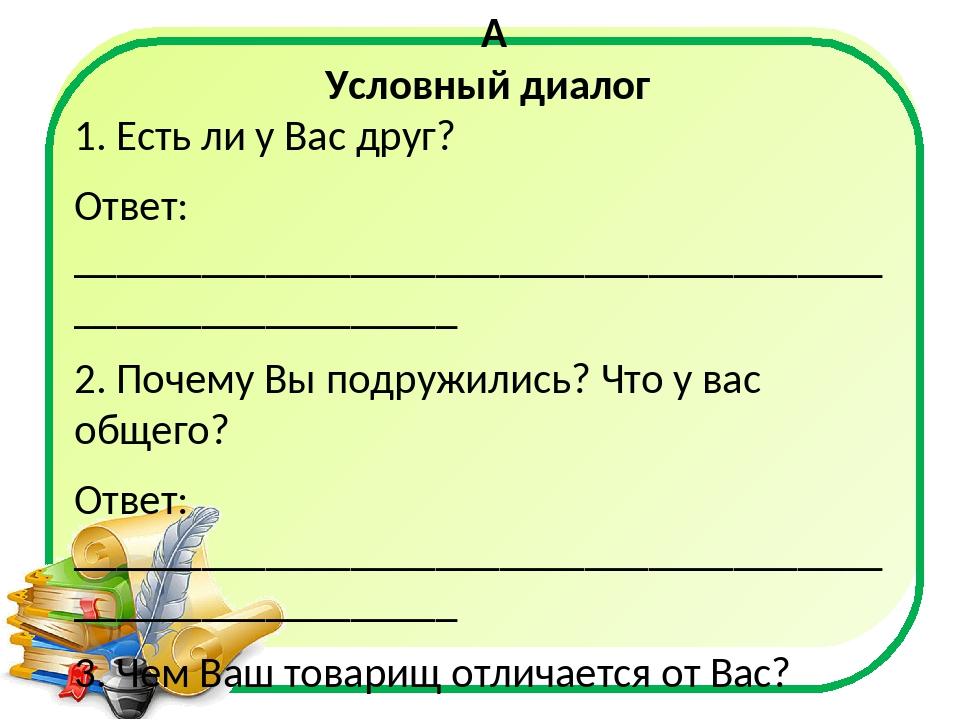 Условный диалог 1. Есть ли у Вас друг? Ответ: _____________________________...