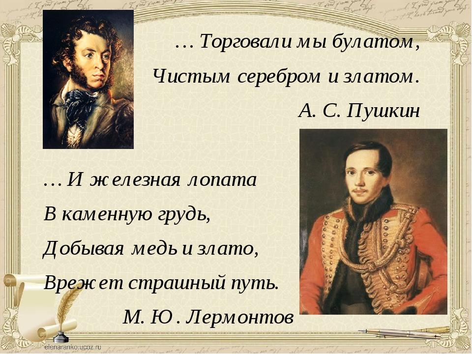 … Торговали мы булатом, Чистым серебром и златом. А. С. Пушкин … И железная л...