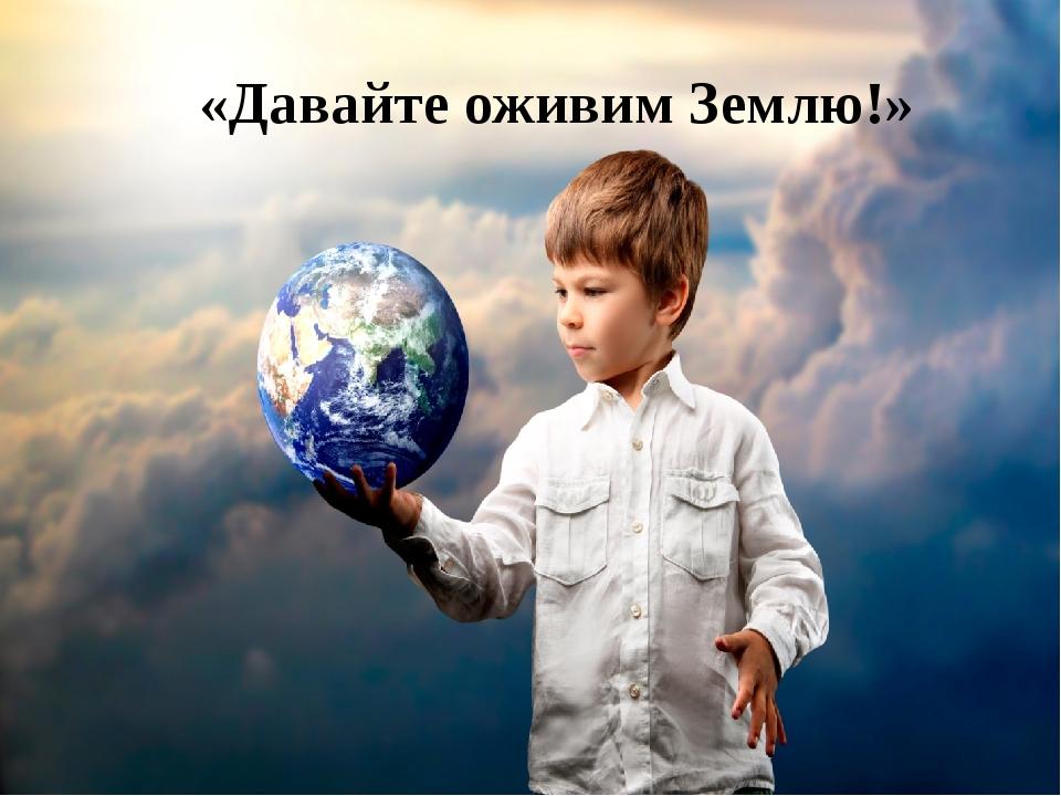 «Давайте оживим Землю!»