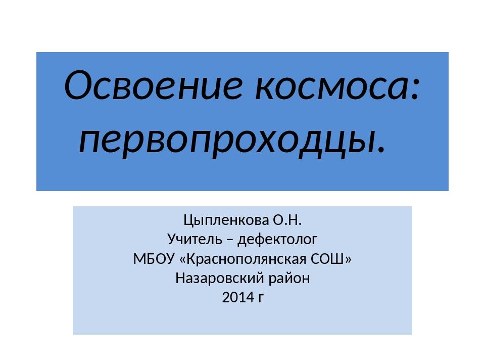 Освоение космоса: первопроходцы. Цыпленкова О.Н. Учитель – дефектолог МБОУ «К...