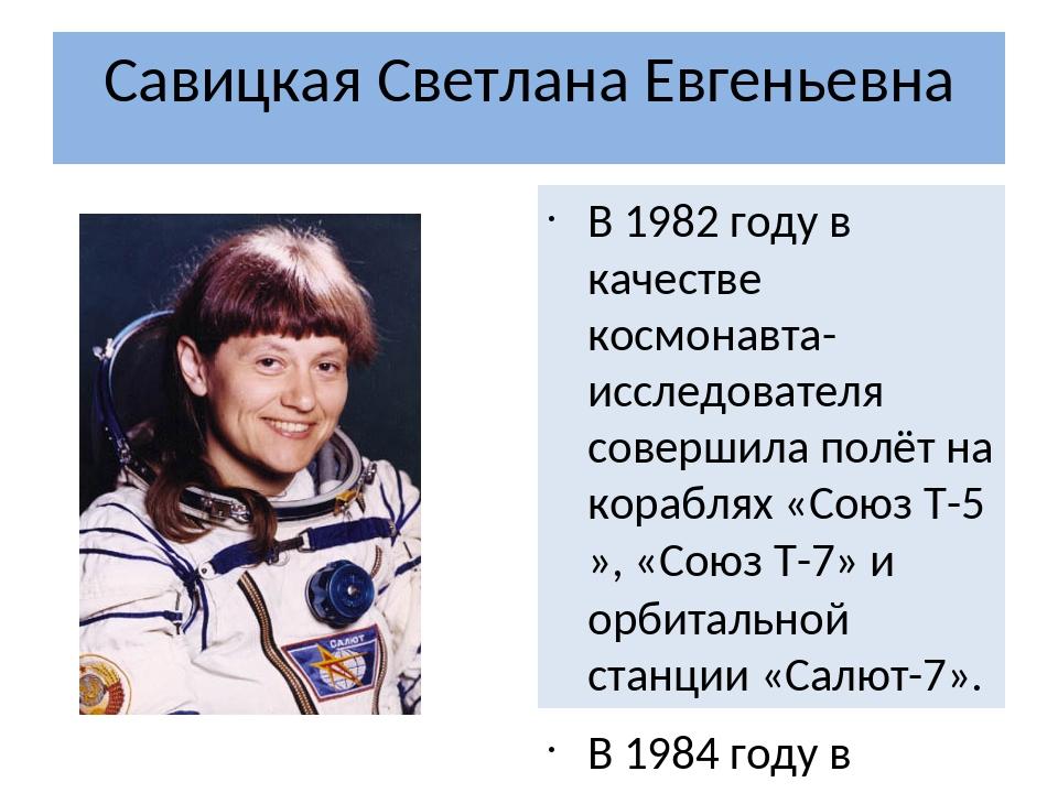 Савицкая Светлана Евгеньевна В 1982 году в качестве космонавта-исследователя...