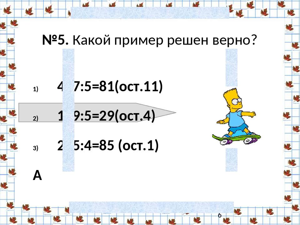 №5. Какой пример решен верно? 417:5=81(ост.11) 149:5=29(ост.4)  235:4=85 (о...