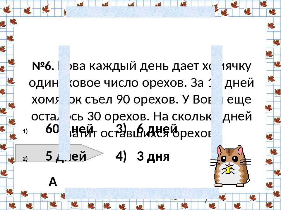 №6. Вова каждый день дает хомячку одинаковое число орехов. За 15 дней хомячо...