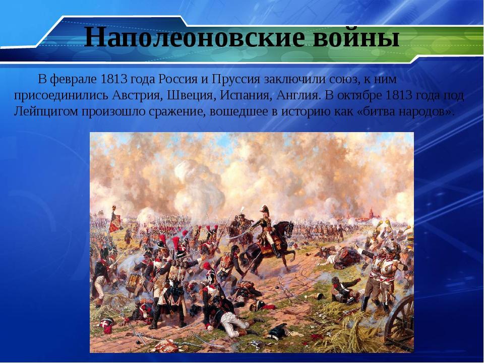 Наполеоновские войны В феврале 1813 года Россия и Пруссия заключили союз, к н...