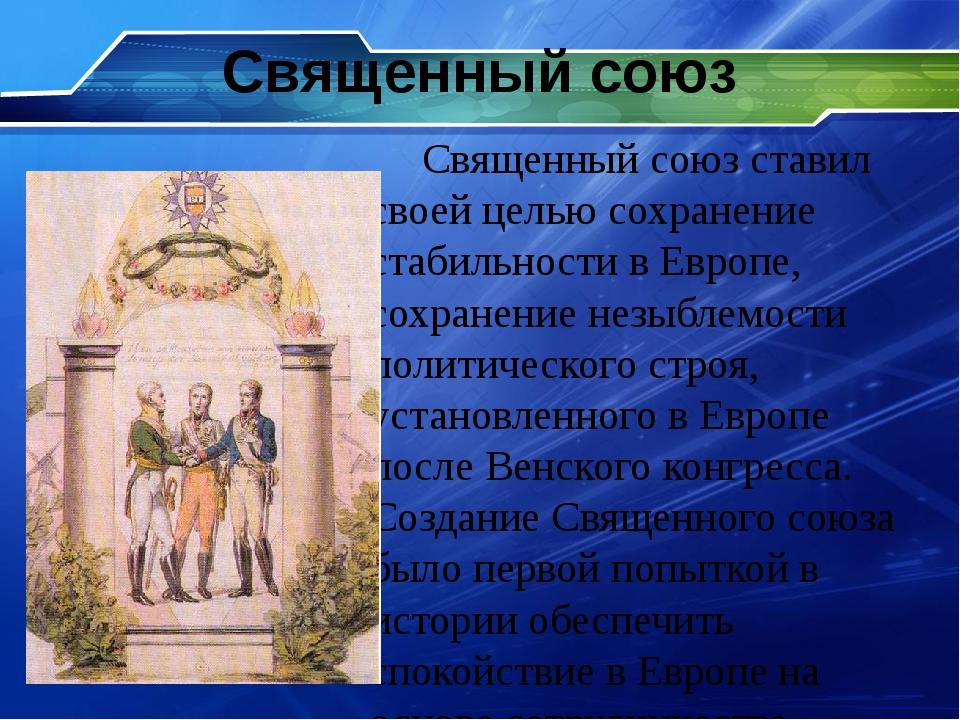Священный союз Священный союз ставил своей целью сохранение стабильности в Ев...