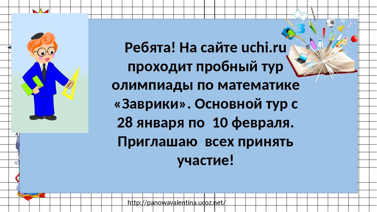 http://panowavalentina.ucoz.net/ Ребята! На сайте uchi.ru проходит пробный ту...