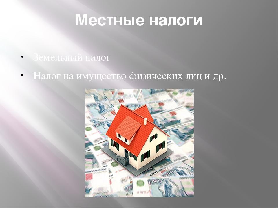 Местные налоги Земельный налог Налог на имущество физических лиц и др.