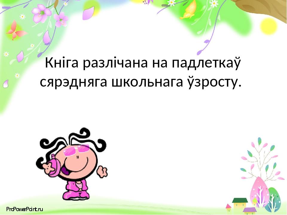 Кніга разлічана на падлеткаў сярэдняга школьнага ўзросту. ProPowerPoint.ru