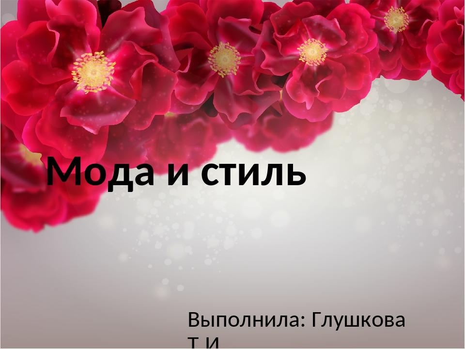 Мода и стиль Выполнила: Глушкова Т.И.