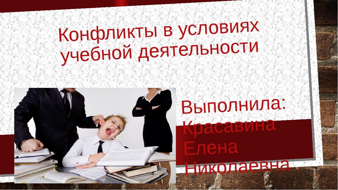 Конфликты в условиях учебной деятельности Выполнила: Красавина Елена Николаевна