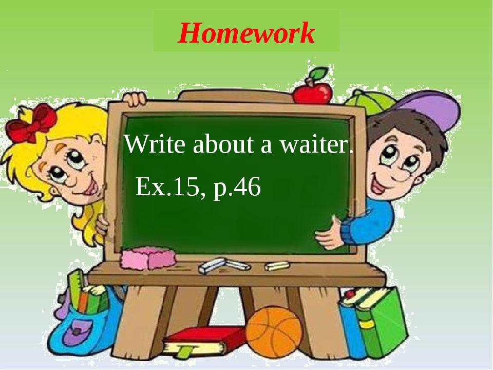 Homework Write about a waiter. Ex.15, p.46