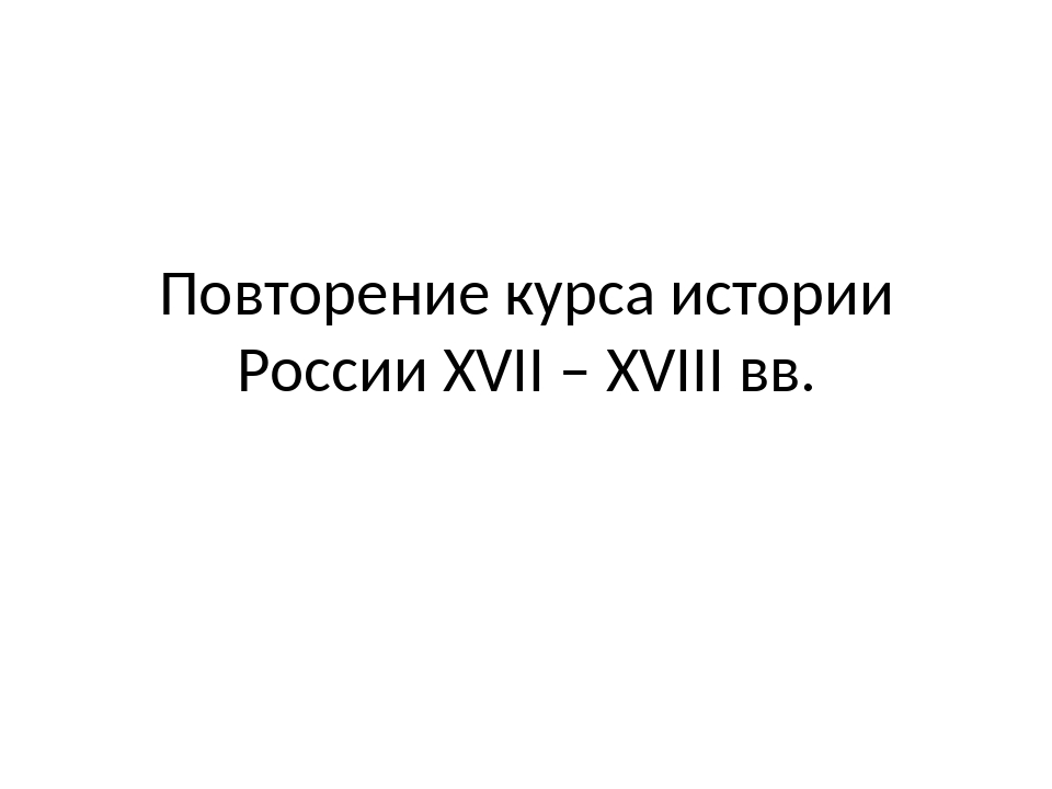 Повторение курса истории России XVII – XVIII вв.
