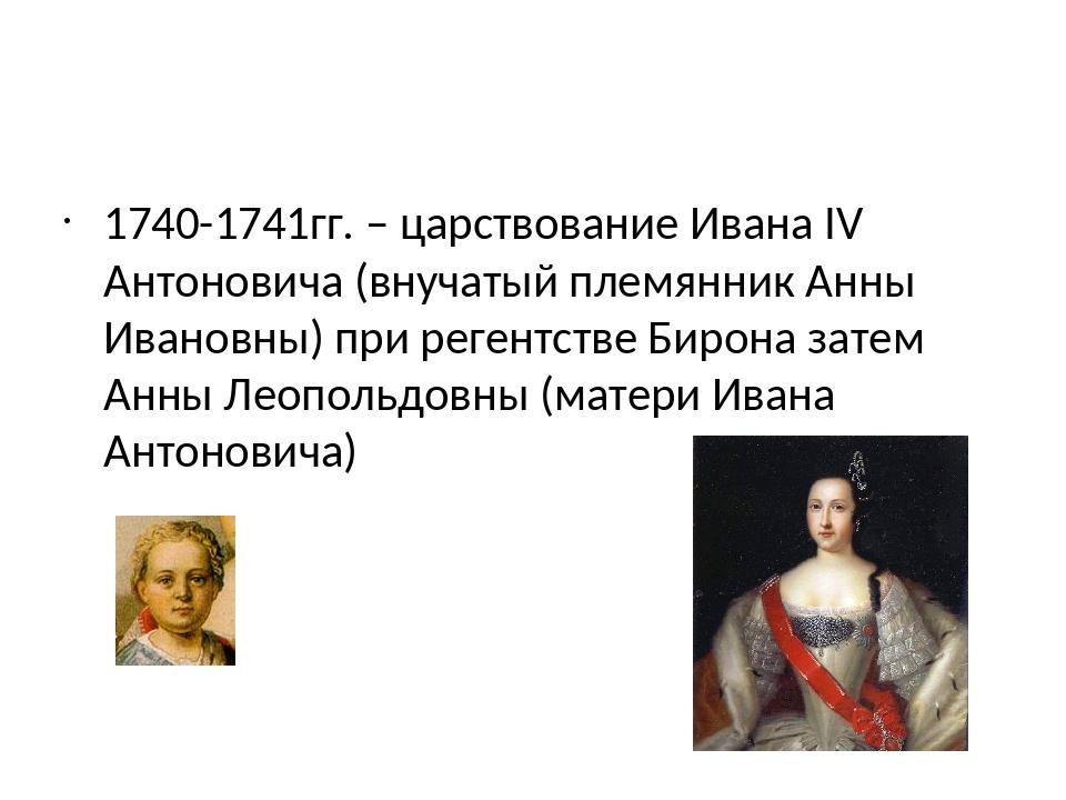 1740-1741гг. – царствование Ивана IV Антоновича (внучатый племянник Анны Ива...