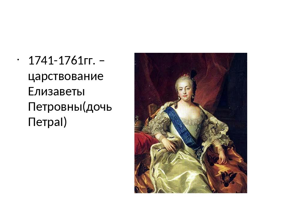 1741-1761гг. – царствование Елизаветы Петровны(дочь ПетраI)