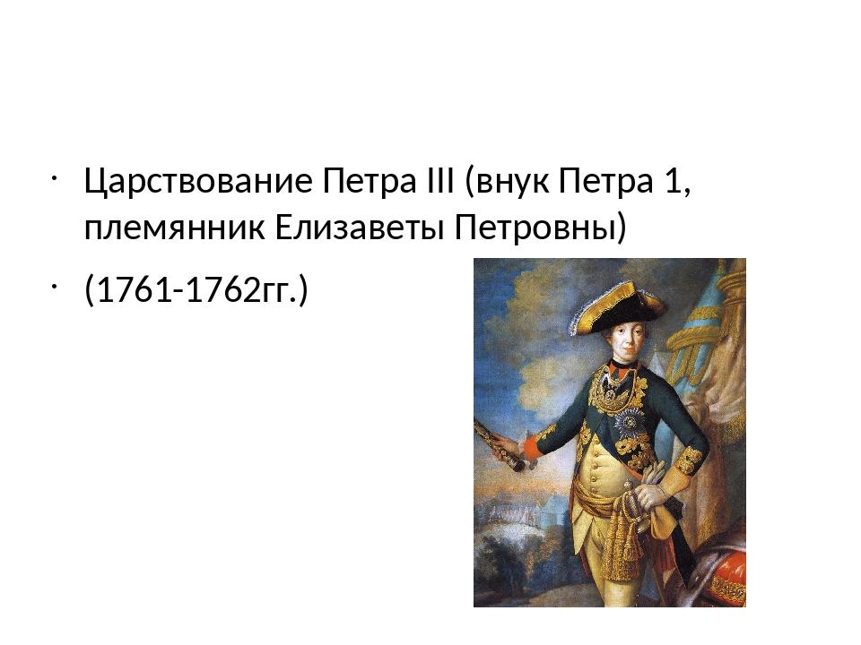 Царствование Петра III (внук Петра 1, племянник Елизаветы Петровны) (1761-17...