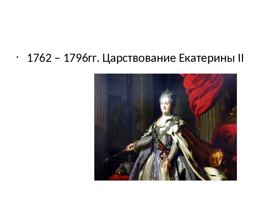 1762 – 1796гг. Царствование Екатерины II