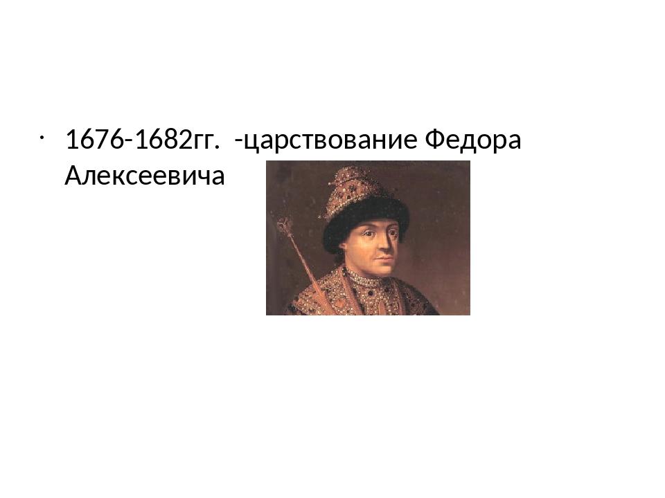 1676-1682гг. -царствование Федора Алексеевича