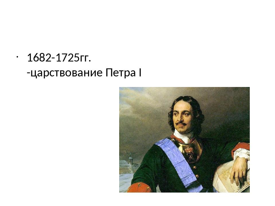 1682-1725гг. -царствование Петра I