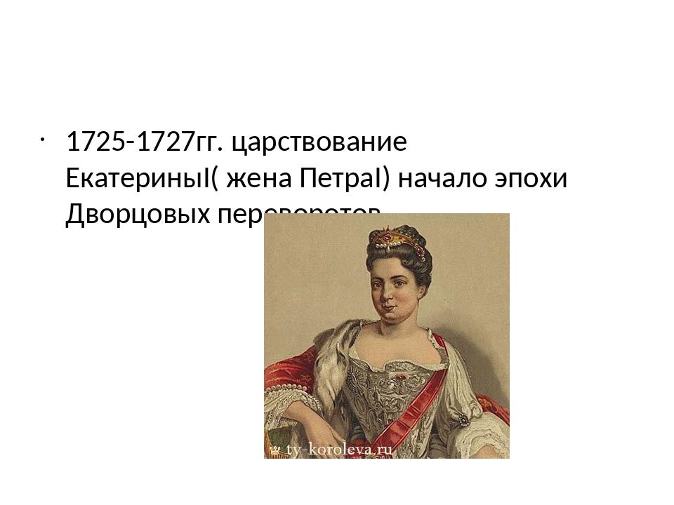 1725-1727гг. царствование ЕкатериныI( жена ПетраI) начало эпохи Дворцовых пе...