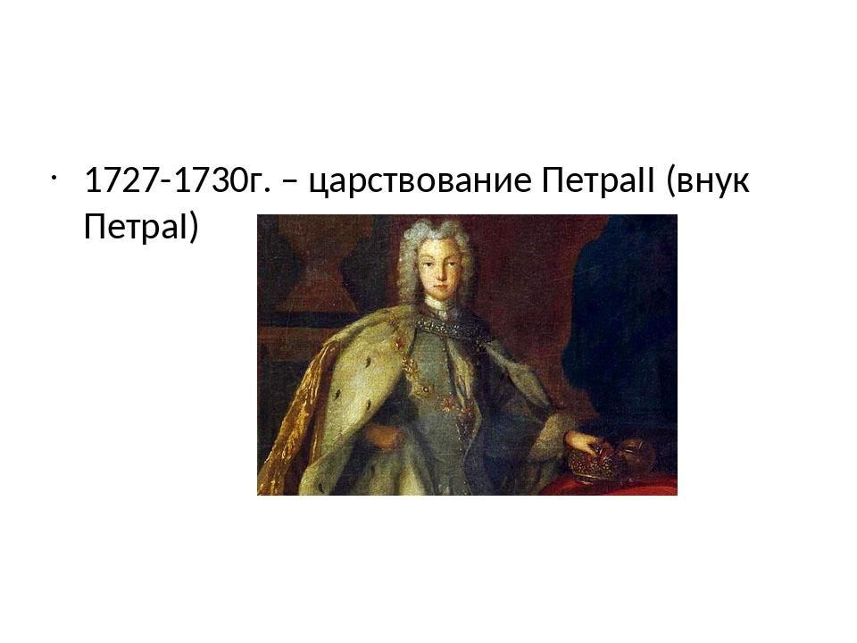 1727-1730г. – царствование ПетраII (внук ПетраI)