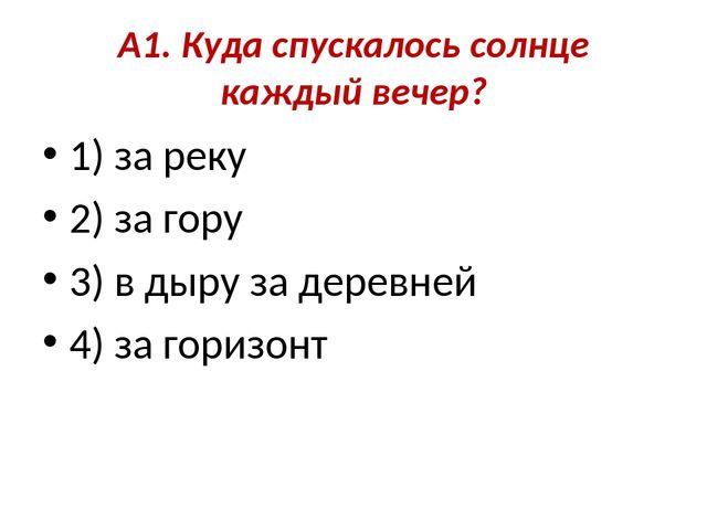 А1. Куда спускалось солнце каждый вечер? 1) за реку 2) за гору 3) в дыру за д.